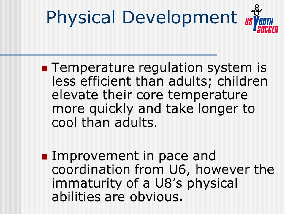 Physical Development Temperature regulation system is less efficient than adults; children elevate their core temperature more quickly and take longer to cool than adults.