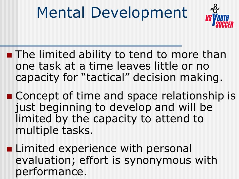 Mental Development The limited ability to tend to more than one task at a time leaves little or no capacity for tactical decision making.