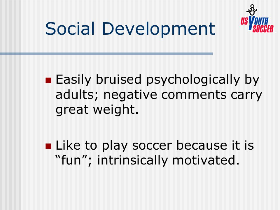 Social Development Easily bruised psychologically by adults; negative comments carry great weight.