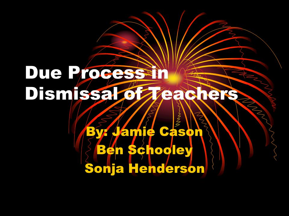 Due Process in Dismissal of Teachers By: Jamie Cason Ben Schooley Sonja Henderson