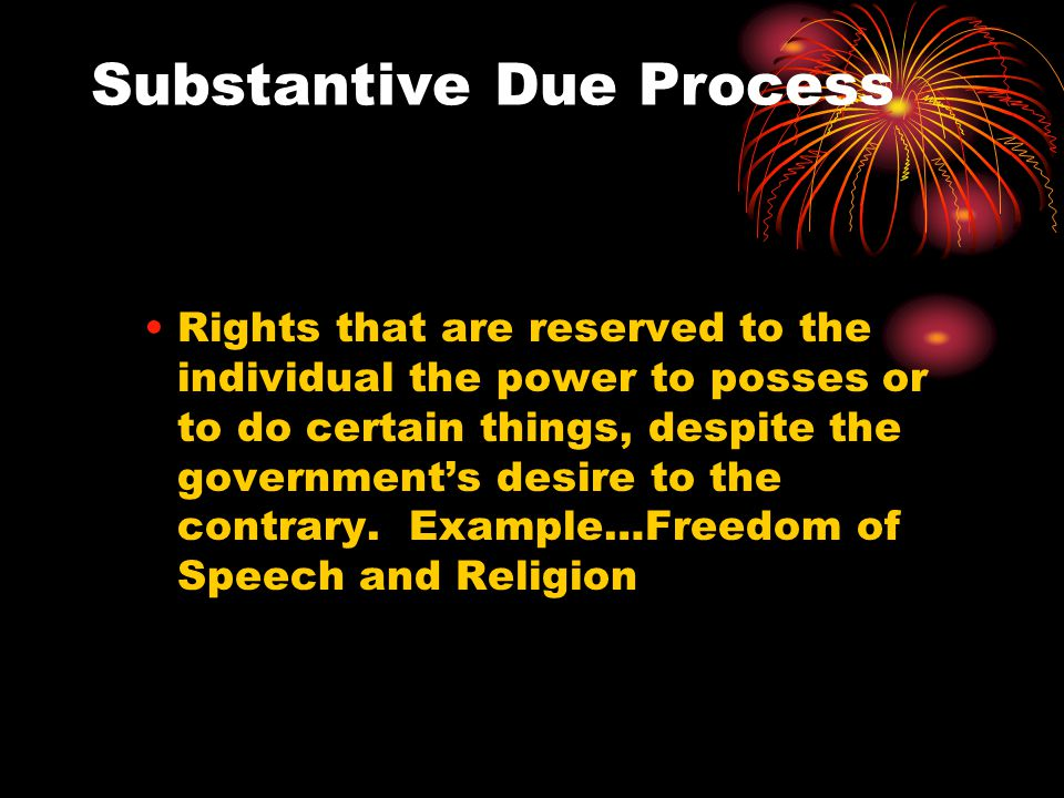 Substantive Due Process Rights that are reserved to the individual the power to posses or to do certain things, despite the government's desire to the