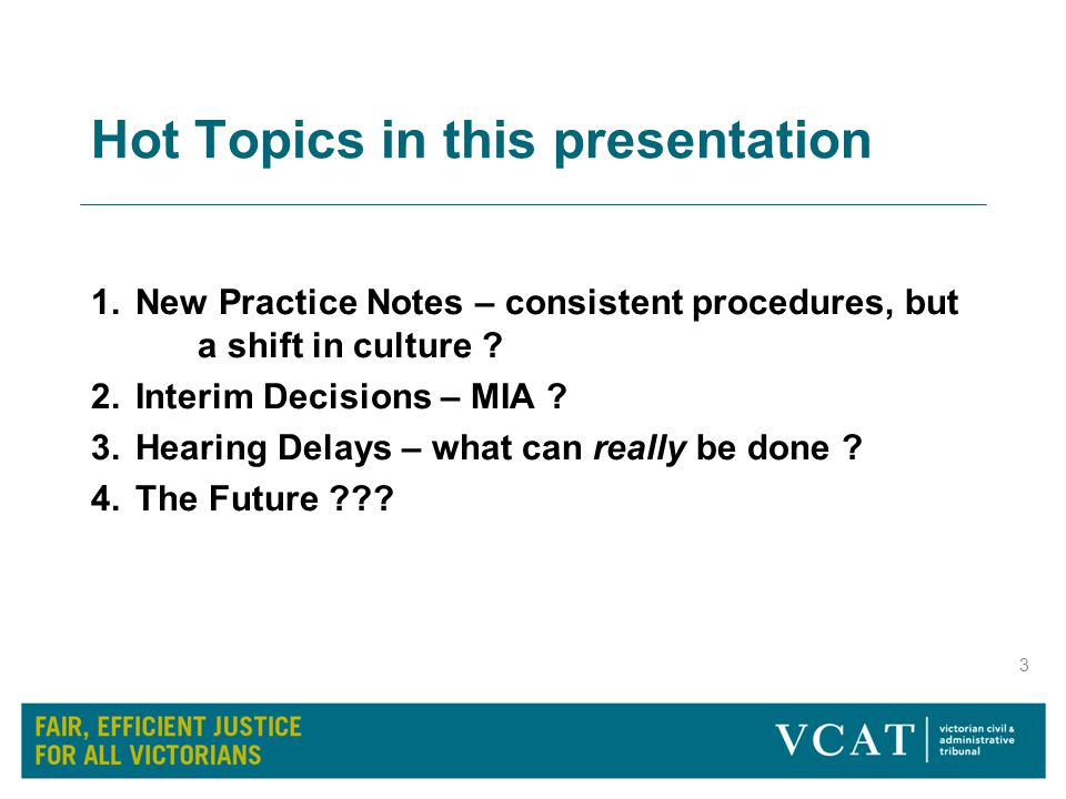 4 HOT TOPIC #1 New Practice Notes 5 Tribunal-wide practice notes commenced 15 March 2012 Aim to facilitate fairness and efficiency through greater consistency across all VCAT Lists  PNVCAT-1 Common Procedures –Cls 7-11 : 'Keeping costs down' - represents a shift in culture, with more pro-active case management, and less tolerance of delay and non-compliance.