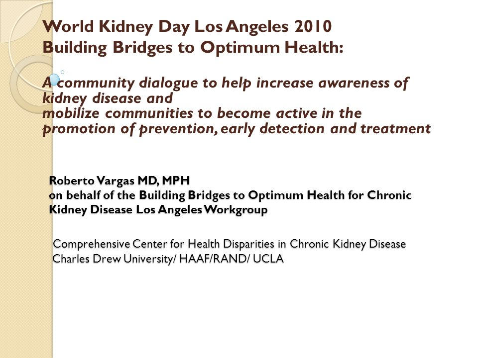 Roberto Vargas MD, MPH on behalf of the Building Bridges to Optimum Health for Chronic Kidney Disease Los Angeles Workgroup Comprehensive Center for Health Disparities in Chronic Kidney Disease Charles Drew University/ HAAF/RAND/ UCLA World Kidney Day Los Angeles 2010 Building Bridges to Optimum Health: A community dialogue to help increase awareness of kidney disease and mobilize communities to become active in the promotion of prevention, early detection and treatment