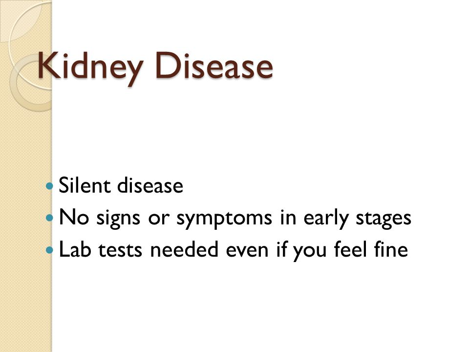 Kidney Disease Silent disease No signs or symptoms in early stages Lab tests needed even if you feel fine