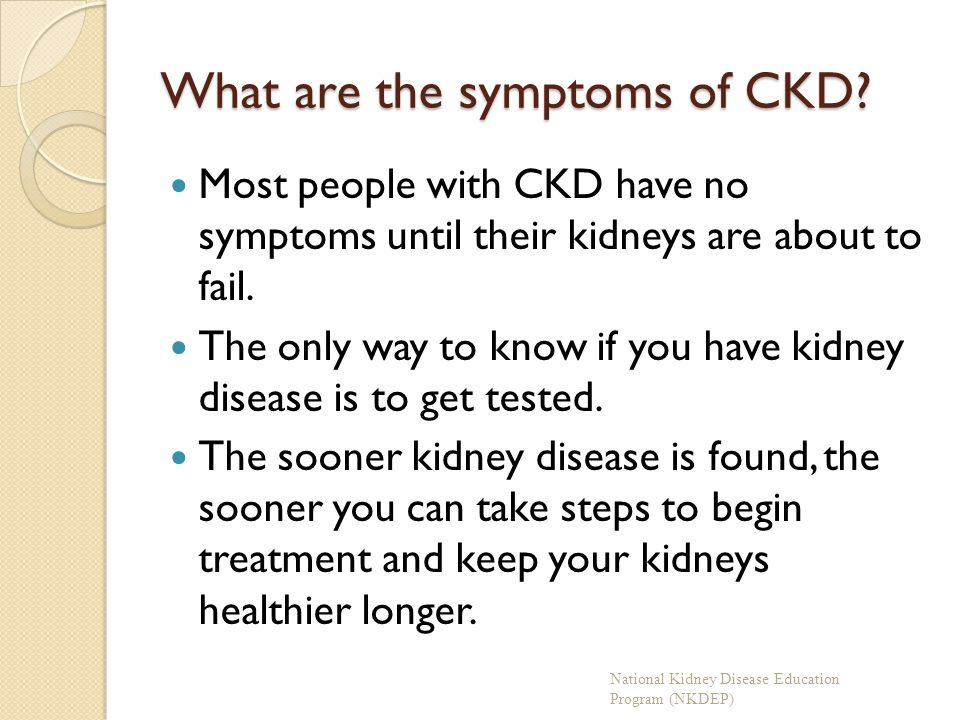 What are the symptoms of CKD? Most people with CKD have no symptoms until their kidneys are about to fail. The only way to know if you have kidney dis