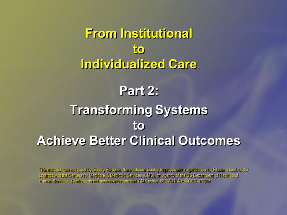 From Institutional to Individualized Care Part 2: Transforming Systems to Achieve Better Clinical Outcomes This material was designed by Quality Partners, the Medicare Quality Improvement Organization for Rhode Island, under contract with the Centers for Medicare & Medicaid Services (CMS), an agency of the US Department of Health and Human Services.