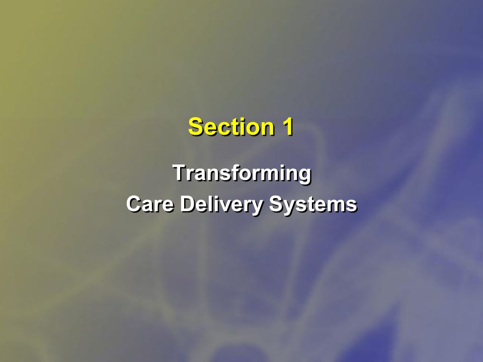 Section 1 Transforming Care Delivery Systems Transforming Care Delivery Systems
