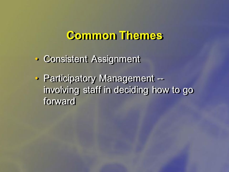 Common Themes Consistent Assignment Participatory Management -- involving staff in deciding how to go forward Consistent Assignment Participatory Management -- involving staff in deciding how to go forward
