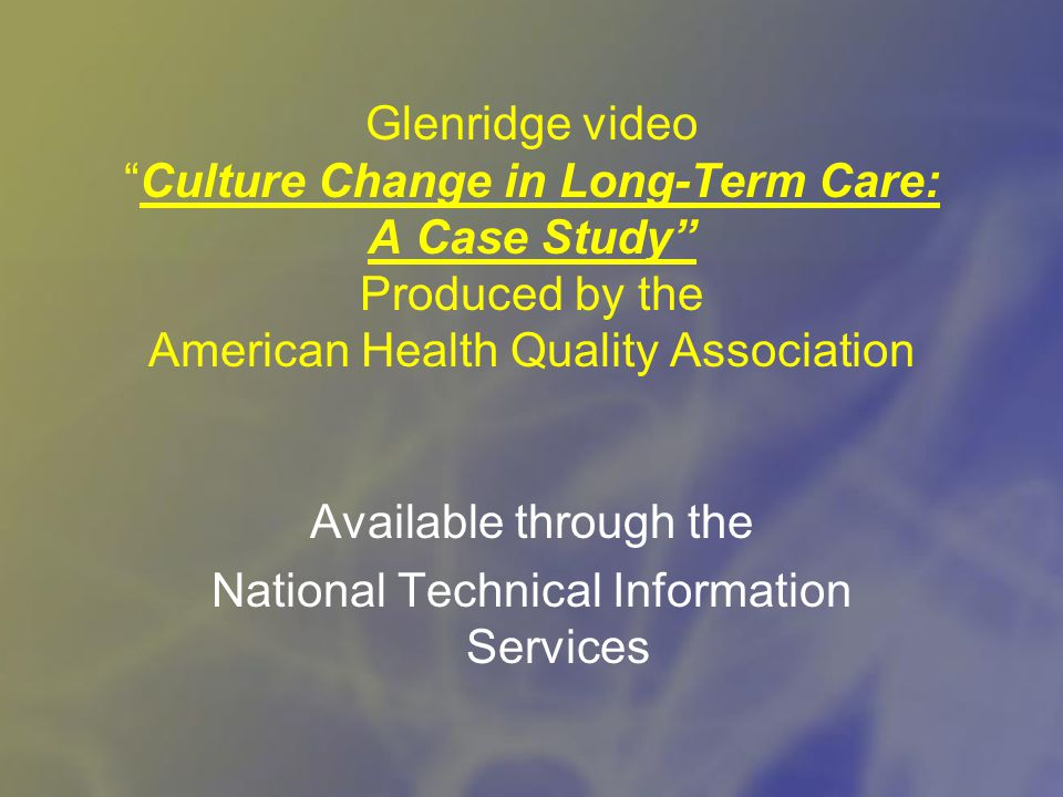 Glenridge video Culture Change in Long-Term Care: A Case Study Produced by the American Health Quality Association Available through the National Technical Information Services