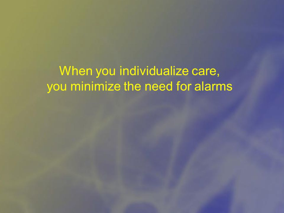 When you individualize care, you minimize the need for alarms