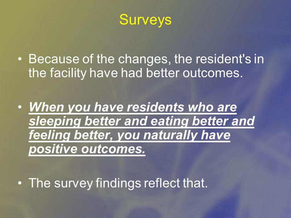 Surveys Because of the changes, the resident s in the facility have had better outcomes.