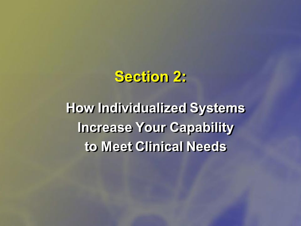 Section 2: How Individualized Systems Increase Your Capability to Meet Clinical Needs How Individualized Systems Increase Your Capability to Meet Clinical Needs