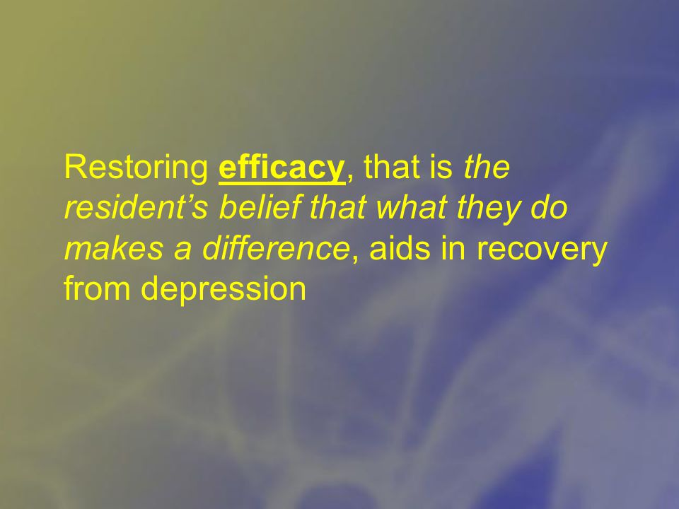 Restoring efficacy, that is the resident's belief that what they do makes a difference, aids in recovery from depression