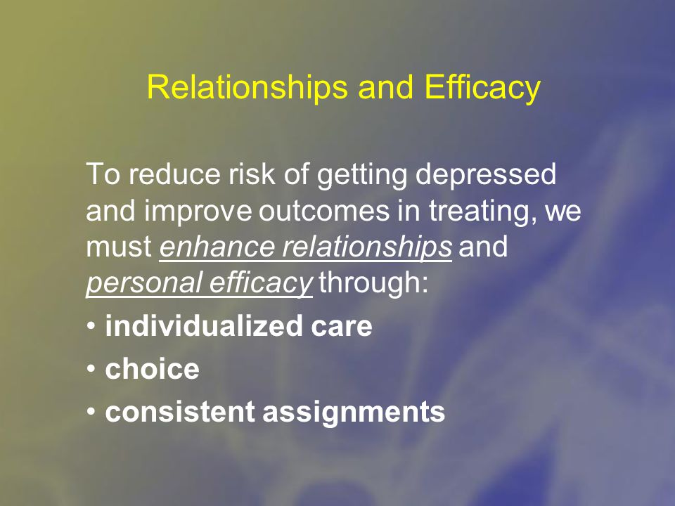 Relationships and Efficacy To reduce risk of getting depressed and improve outcomes in treating, we must enhance relationships and personal efficacy through: individualized care choice consistent assignments