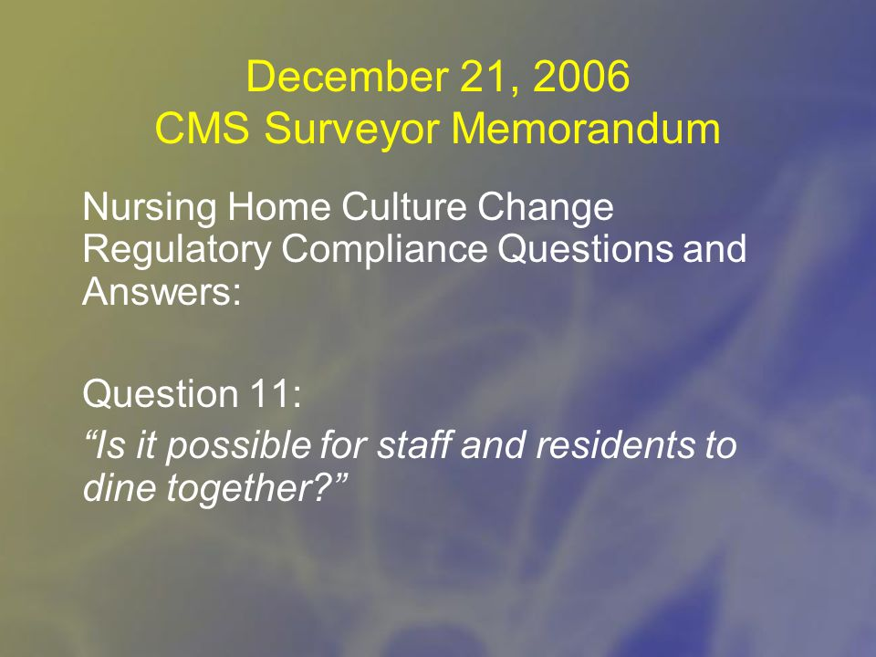 December 21, 2006 CMS Surveyor Memorandum Nursing Home Culture Change Regulatory Compliance Questions and Answers: Question 11: Is it possible for staff and residents to dine together