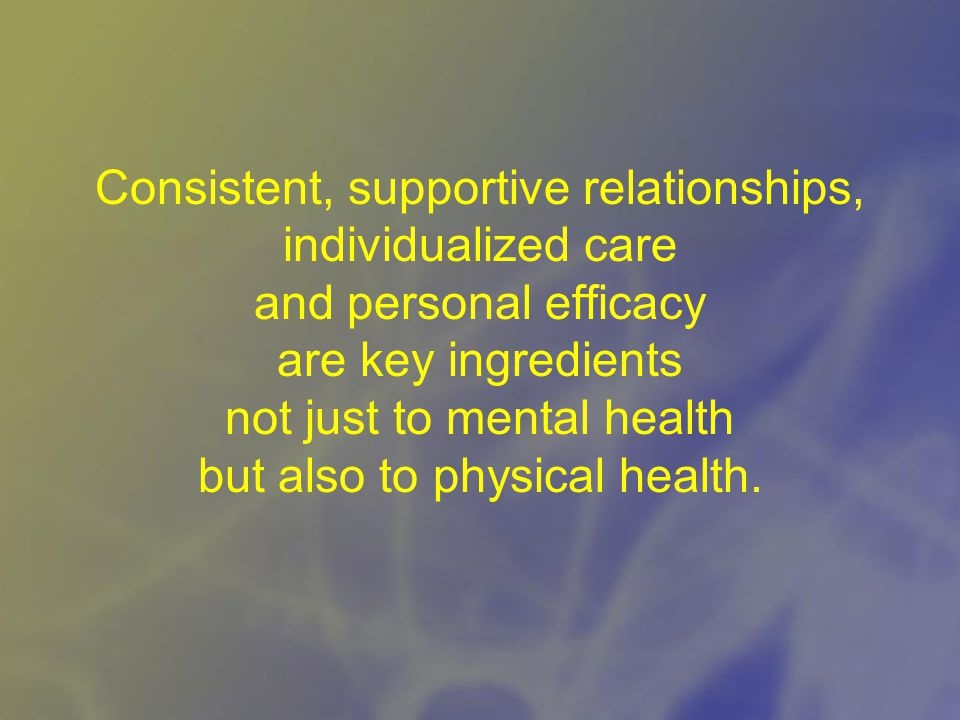 Consistent, supportive relationships, individualized care and personal efficacy are key ingredients not just to mental health but also to physical health.