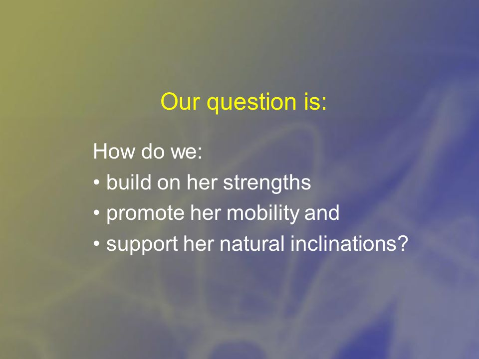 Our question is: How do we: build on her strengths promote her mobility and support her natural inclinations