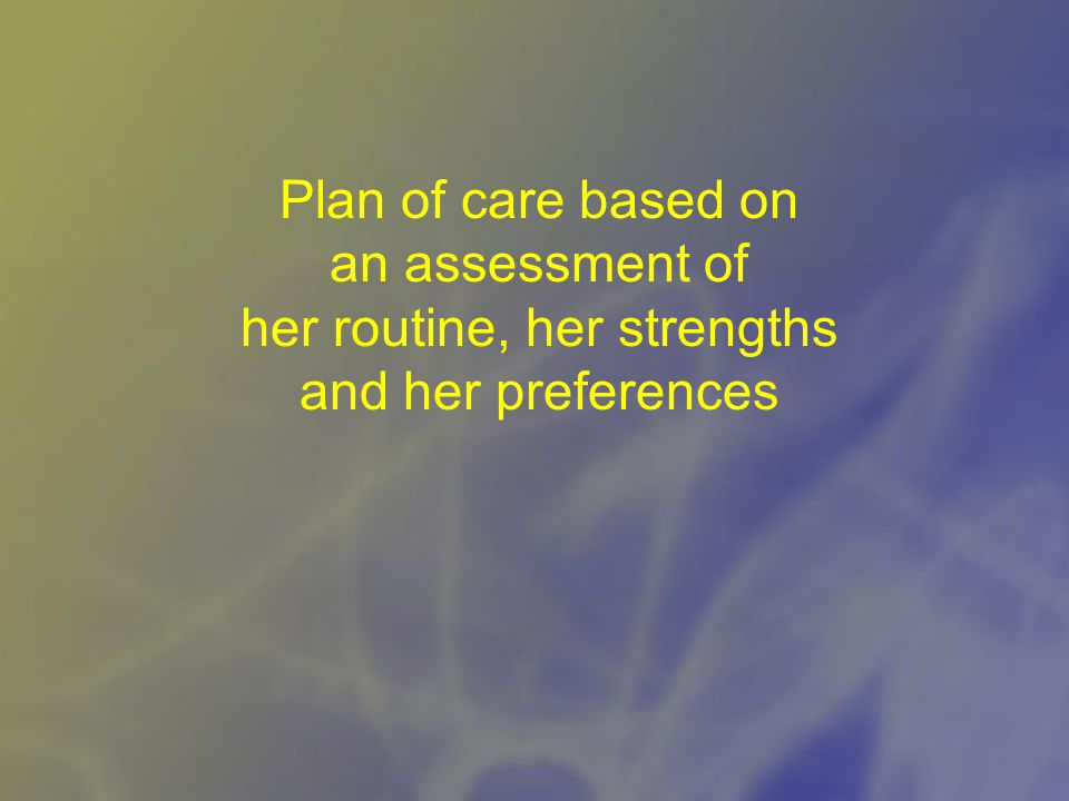 Plan of care based on an assessment of her routine, her strengths and her preferences