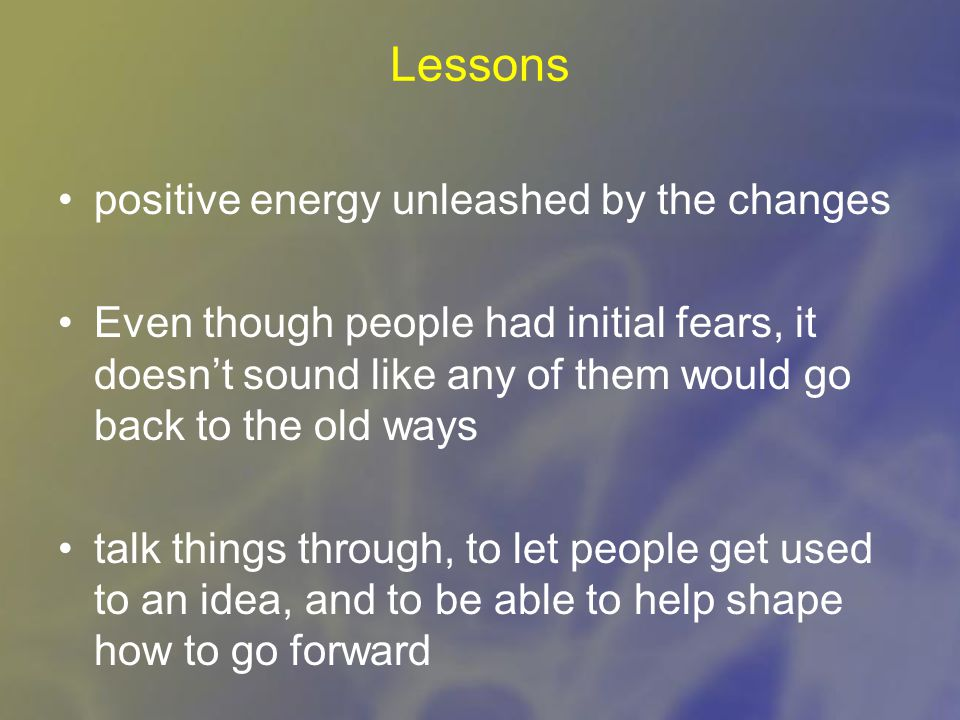 Lessons positive energy unleashed by the changes Even though people had initial fears, it doesn't sound like any of them would go back to the old ways talk things through, to let people get used to an idea, and to be able to help shape how to go forward