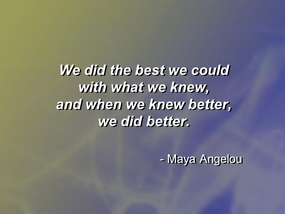 We did the best we could with what we knew, and when we knew better, we did better. - Maya Angelou
