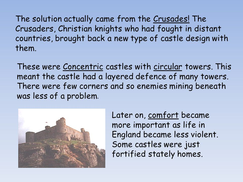 The solution actually came from the Crusades! The Crusaders, Christian knights who had fought in distant countries, brought back a new type of castle