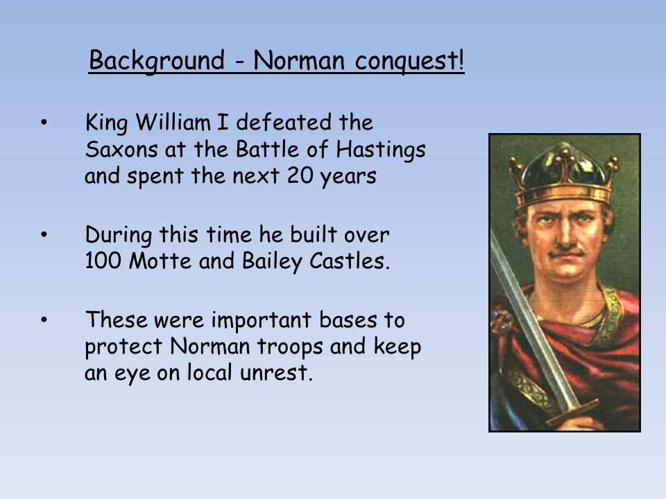 Background - Norman conquest! King William I defeated the Saxons at the Battle of Hastings and spent the next 20 years During this time he built over