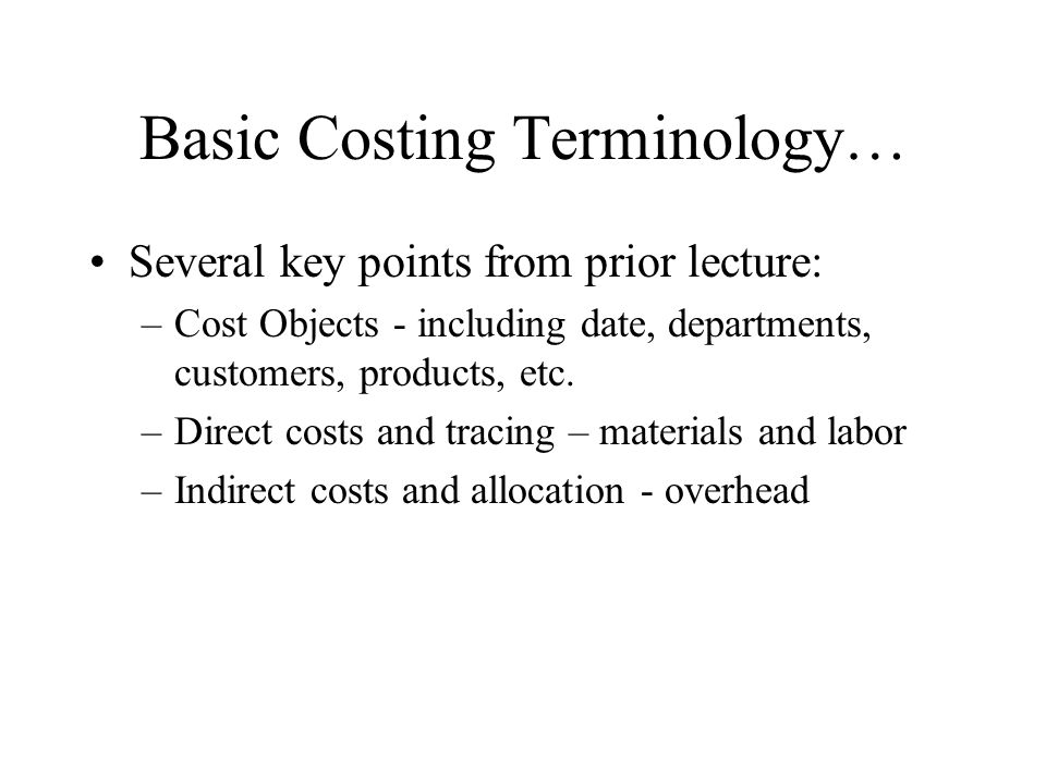 Basic Costing Terminology… Several key points from prior lecture: –Cost Objects - including date, departments, customers, products, etc. –Direct costs