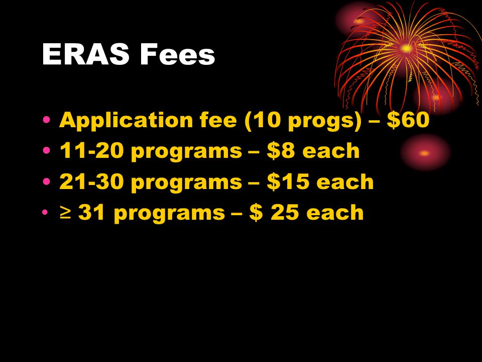 ERAS Fees Application fee (10 progs) – $60 11-20 programs – $8 each 21-30 programs – $15 each ≥ 31 programs – $ 25 each