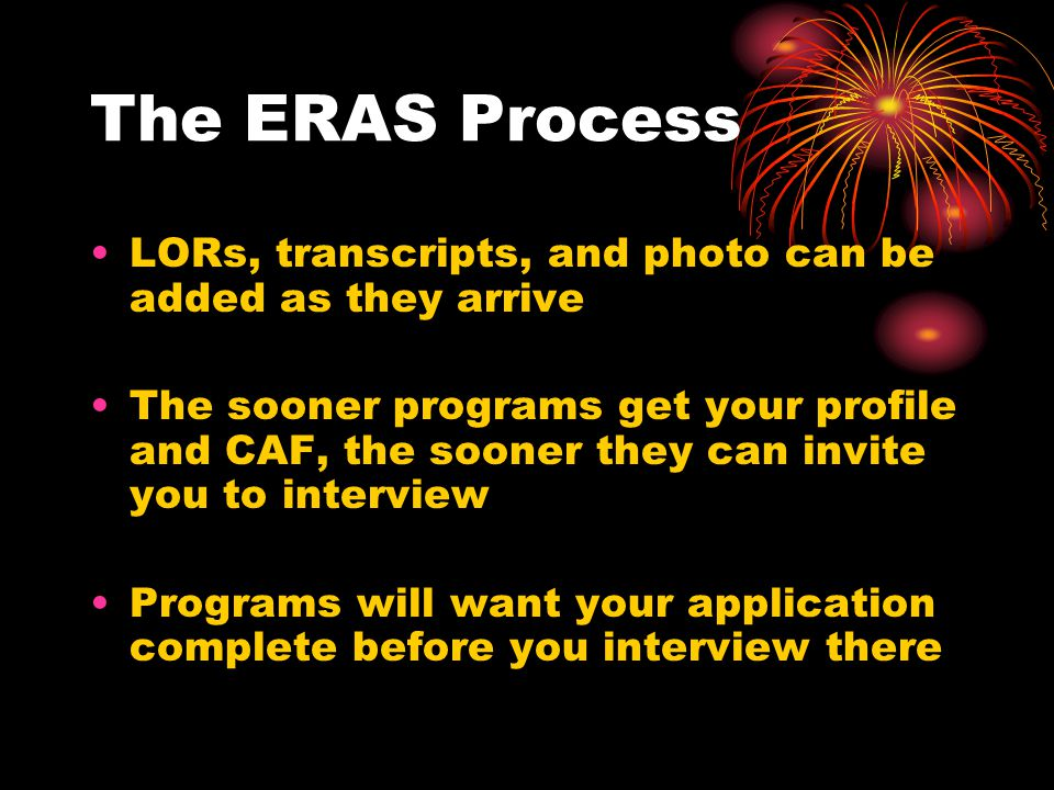 The ERAS Process LORs, transcripts, and photo can be added as they arrive The sooner programs get your profile and CAF, the sooner they can invite you to interview Programs will want your application complete before you interview there