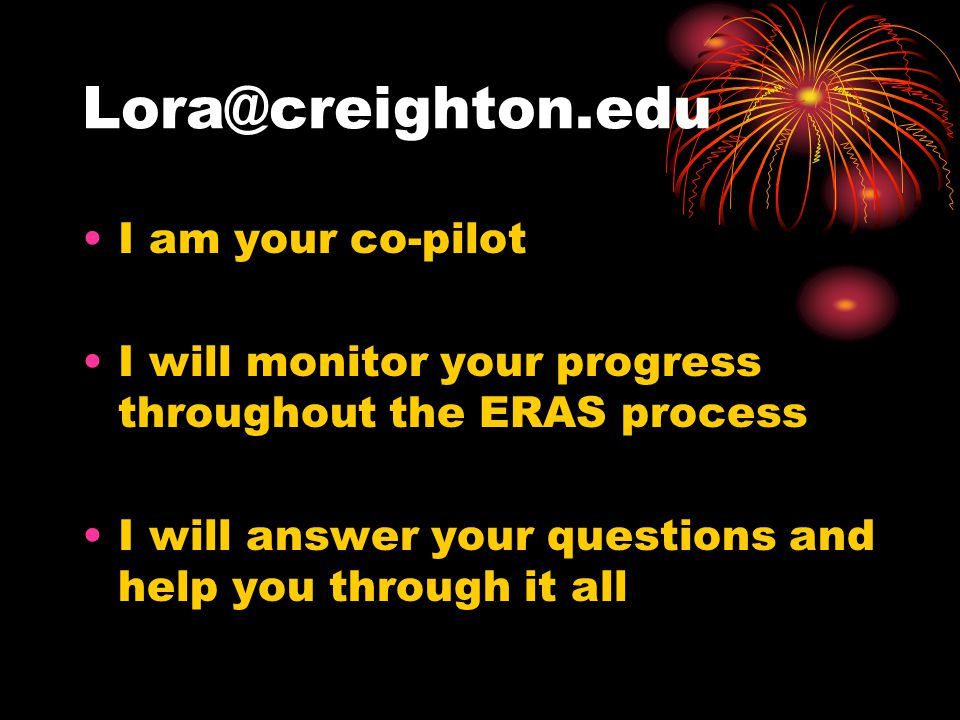 Lora@creighton.edu I am your co-pilot I will monitor your progress throughout the ERAS process I will answer your questions and help you through it all