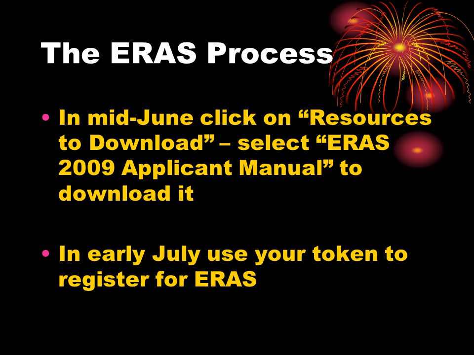 The ERAS Process In mid-June click on Resources to Download – select ERAS 2009 Applicant Manual to download it In early July use your token to register for ERAS