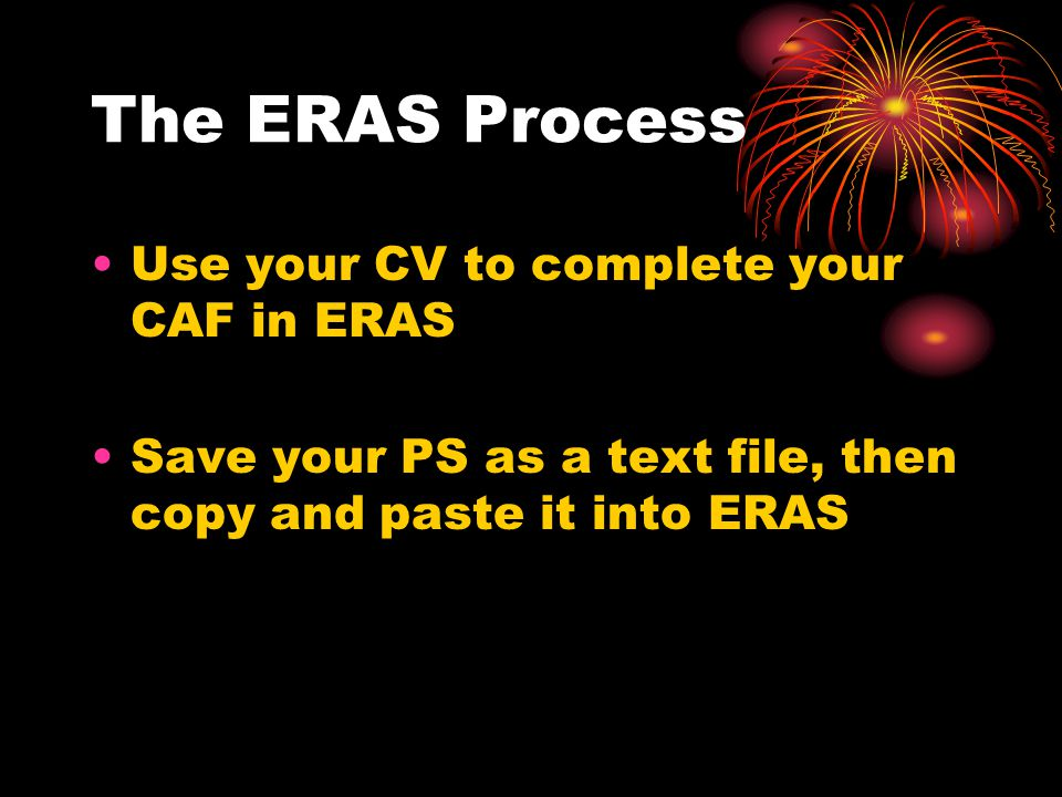 The ERAS Process Use your CV to complete your CAF in ERAS Save your PS as a text file, then copy and paste it into ERAS