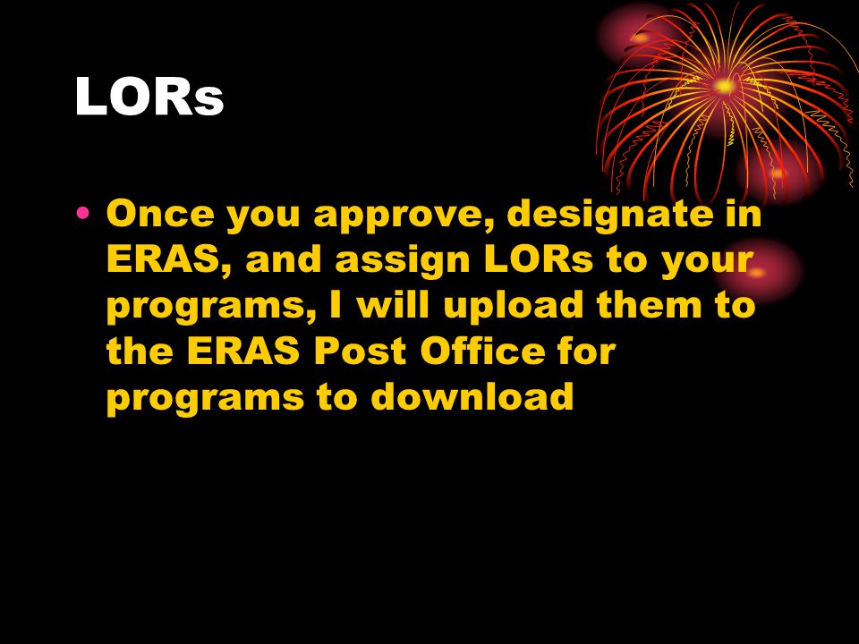 LORs Once you approve, designate in ERAS, and assign LORs to your programs, I will upload them to the ERAS Post Office for programs to download