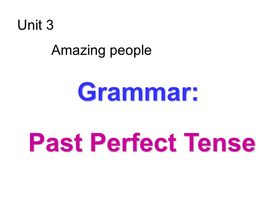 Unit 3 Amazing people G GG Grammar: Past Perfect Tense