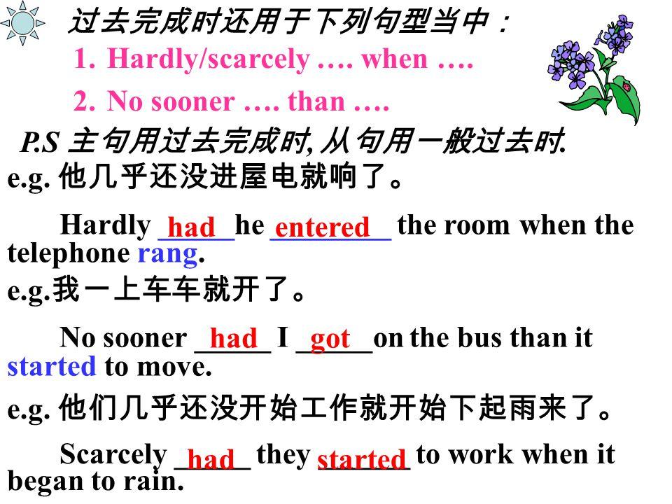 过去完成时还用于下列句型当中: 1.Hardly/scarcely …. when …. 2.No sooner …. than …. e.g. 我一上车车就开了。 No sooner _____ I _____on the bus than it started to move. e.g. 他几乎