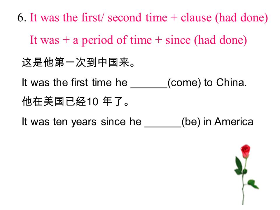 6. It was the first/ second time + clause (had done) It was + a period of time + since (had done) 这是他第一次到中国来。 It was the first time he ______(come) to