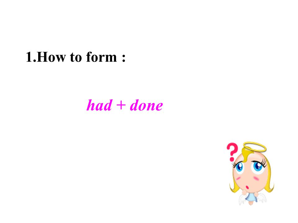 had + done 1.How to form :