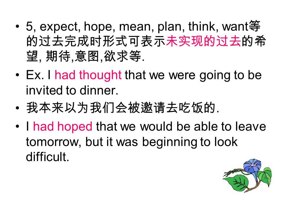 5, expect, hope, mean, plan, think, want 等 的过去完成时形式可表示未实现的过去的希 望, 期待, 意图, 欲求等.