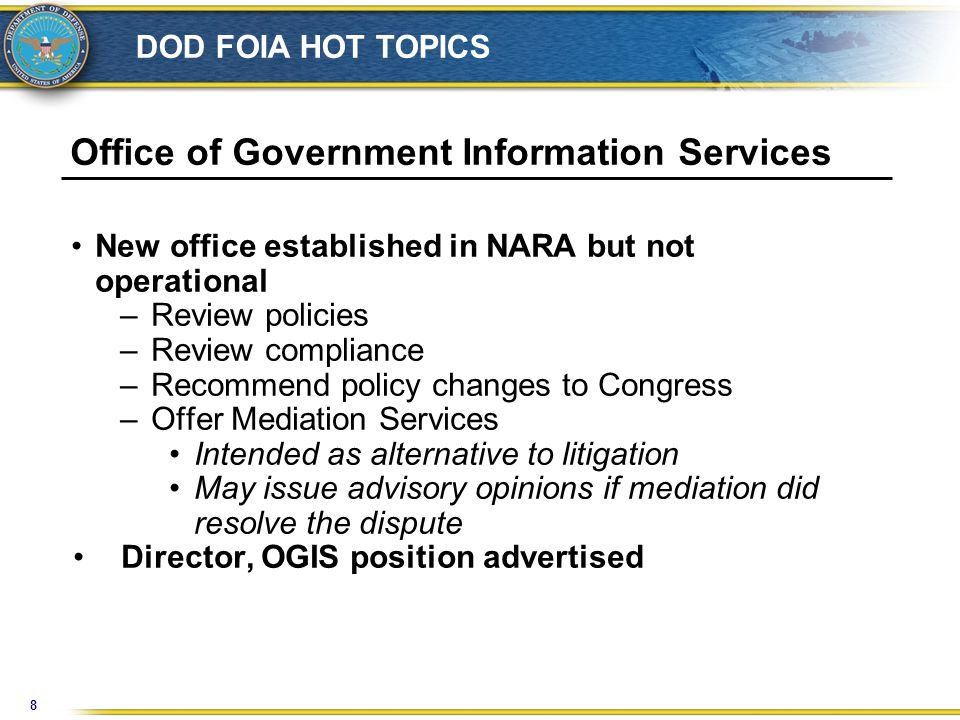 8 DOD FOIA HOT TOPICS Office of Government Information Services New office established in NARA but not operational –Review policies –Review compliance –Recommend policy changes to Congress –Offer Mediation Services Intended as alternative to litigation May issue advisory opinions if mediation did resolve the dispute Director, OGIS position advertised