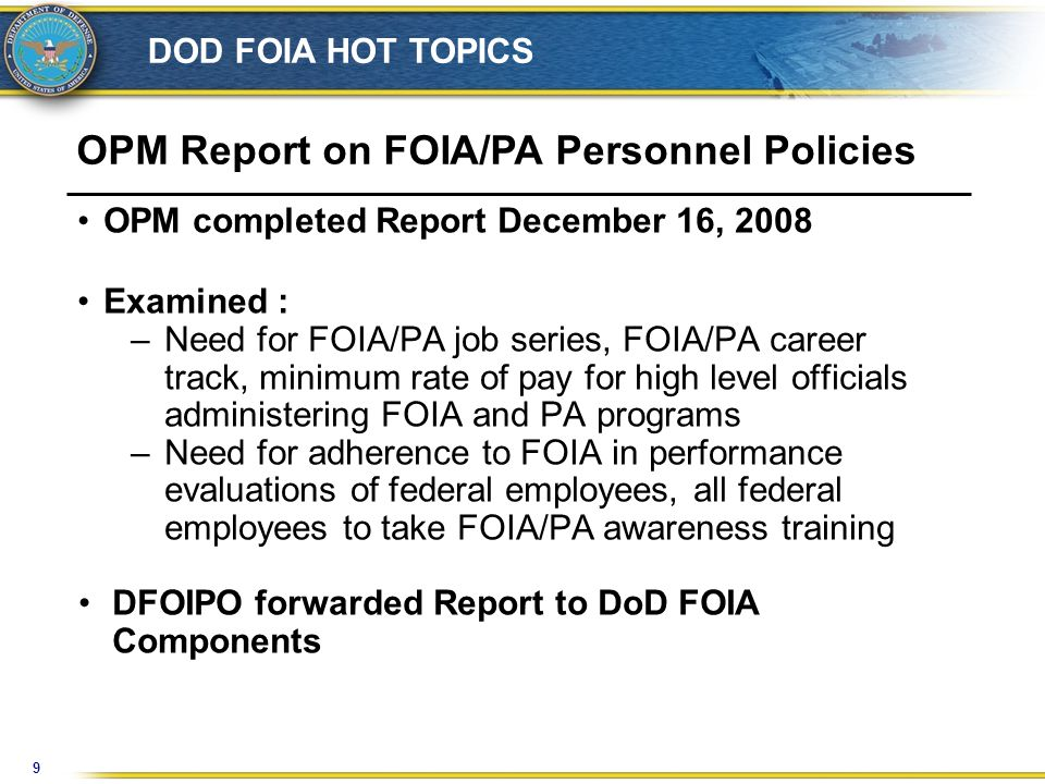 9 DOD FOIA HOT TOPICS OPM Report on FOIA/PA Personnel Policies OPM completed Report December 16, 2008 Examined : –Need for FOIA/PA job series, FOIA/PA career track, minimum rate of pay for high level officials administering FOIA and PA programs –Need for adherence to FOIA in performance evaluations of federal employees, all federal employees to take FOIA/PA awareness training DFOIPO forwarded Report to DoD FOIA Components