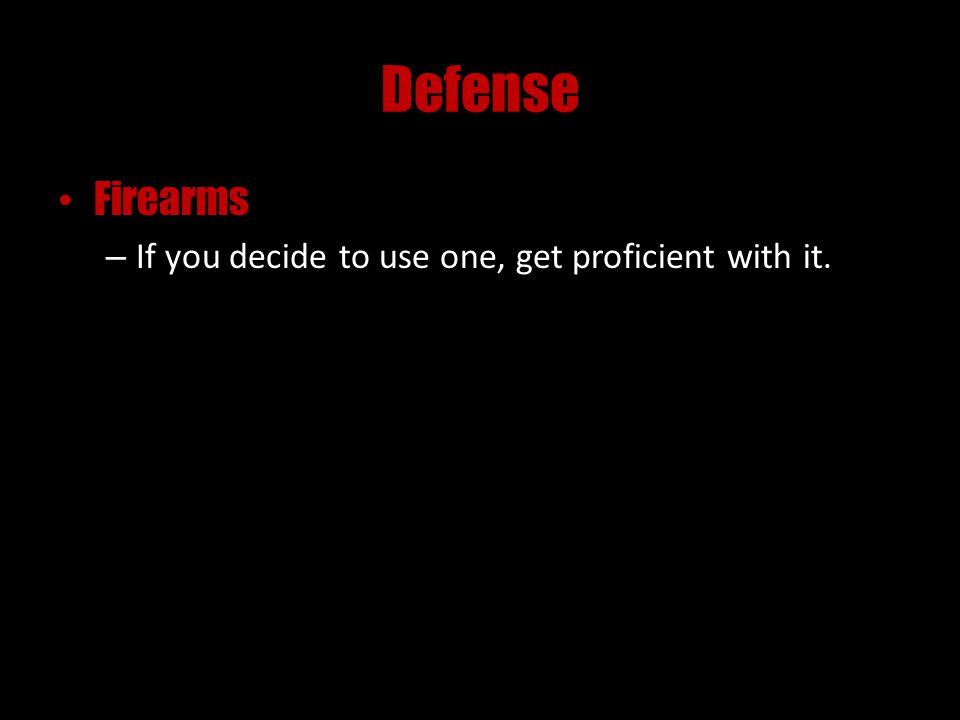 Defense Firearms – If you decide to use one, get proficient with it.