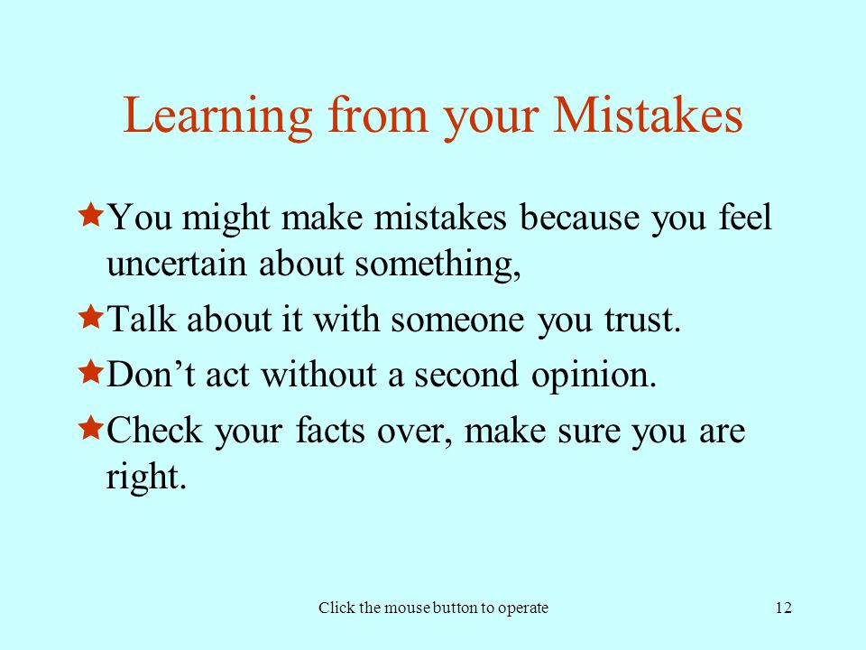 Click the mouse button to operate12 Learning from your Mistakes  You might make mistakes because you feel uncertain about something,  Talk about it with someone you trust.