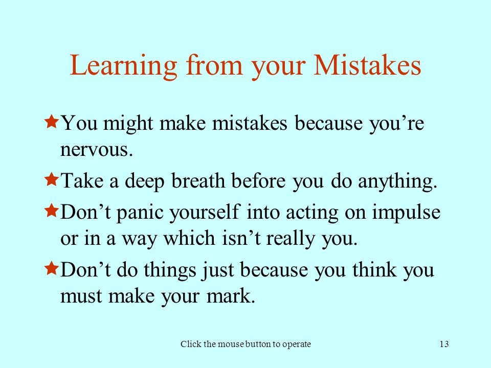 Click the mouse button to operate13 Learning from your Mistakes  You might make mistakes because you're nervous.