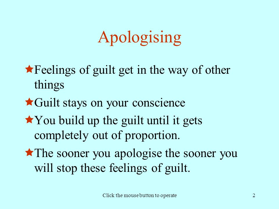 Click the mouse button to operate2 Apologising  Feelings of guilt get in the way of other things  Guilt stays on your conscience  You build up the guilt until it gets completely out of proportion.