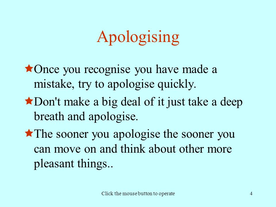 Click the mouse button to operate4 Apologising  Once you recognise you have made a mistake, try to apologise quickly.