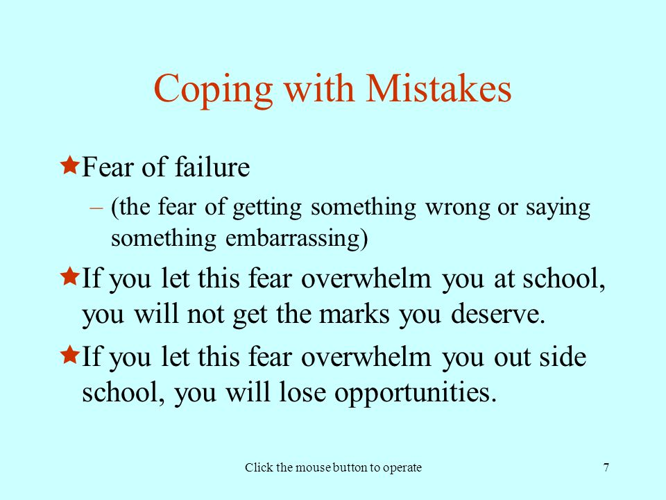Click the mouse button to operate7 Coping with Mistakes  Fear of failure –(the fear of getting something wrong or saying something embarrassing)  If you let this fear overwhelm you at school, you will not get the marks you deserve.