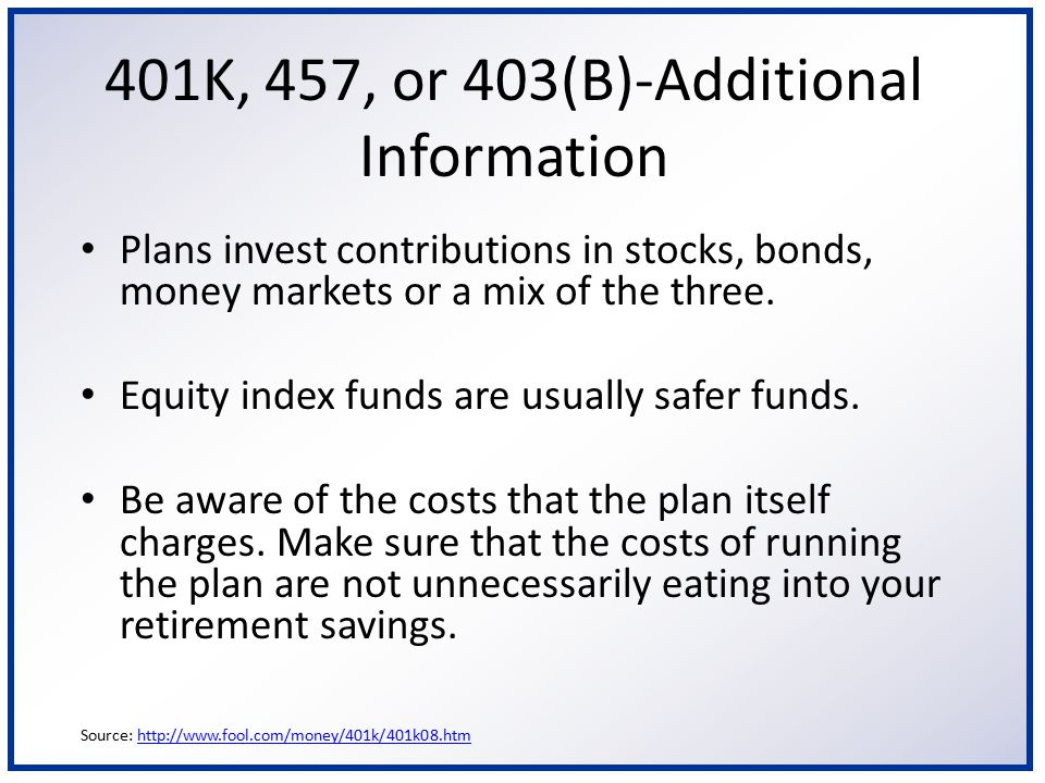 401K, 457, or 403(B)-Additional Information Plans invest contributions in stocks, bonds, money markets or a mix of the three. Equity index funds are u