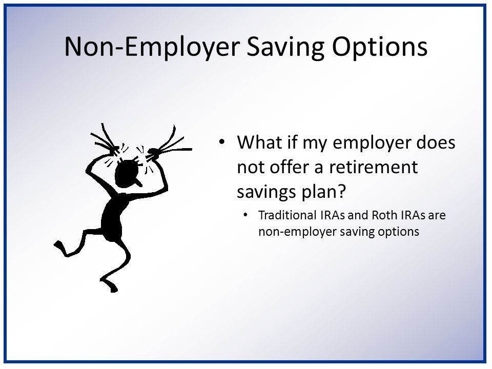 Non-Employer Saving Options What if my employer does not offer a retirement savings plan? Traditional IRAs and Roth IRAs are non-employer saving optio