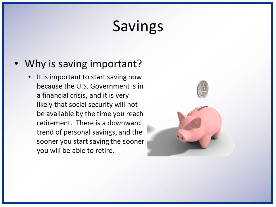 Savings Why is saving important? It is important to start saving now because the U.S. Government is in a financial crisis, and it is very likely that