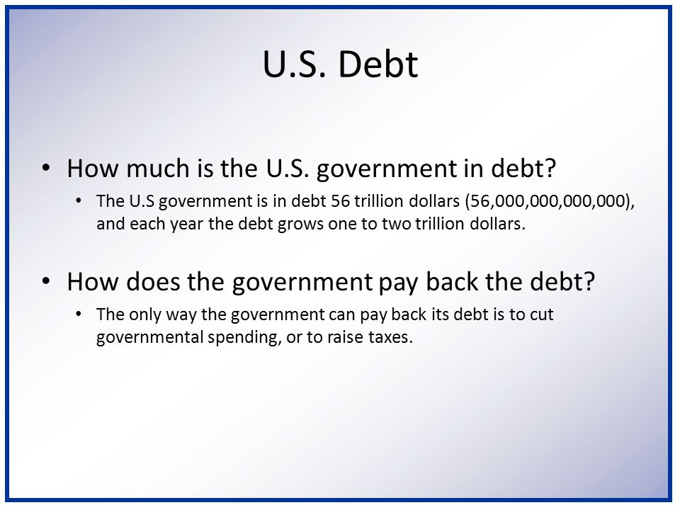 How much is the U.S. government in debt? The U.S government is in debt 56 trillion dollars (56,000,000,000,000), and each year the debt grows one to t